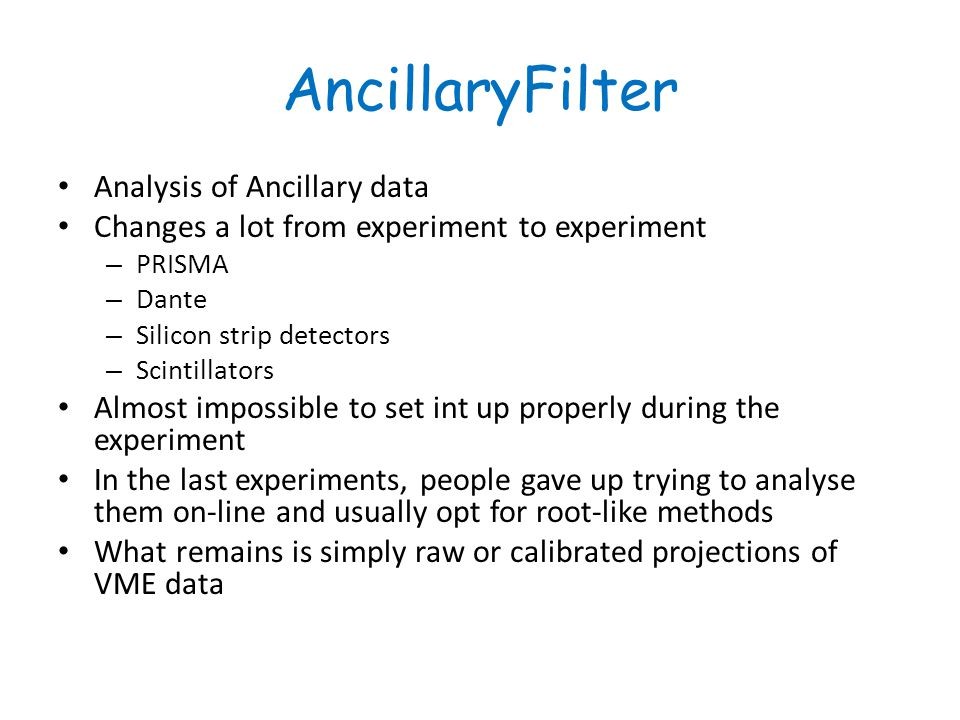 AncillaryFilter Analysis of Ancillary data Changes a lot from experiment to experiment – PRISMA – Dante – Silicon strip detectors – Scintillators Almost impossible to set int up properly during the experiment In the last experiments, people gave up trying to analyse them on-line and usually opt for root-like methods What remains is simply raw or calibrated projections of VME data