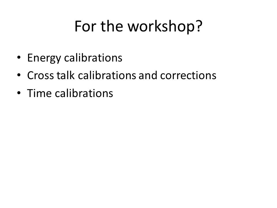 For the workshop? Energy calibrations Cross talk calibrations and corrections Time calibrations