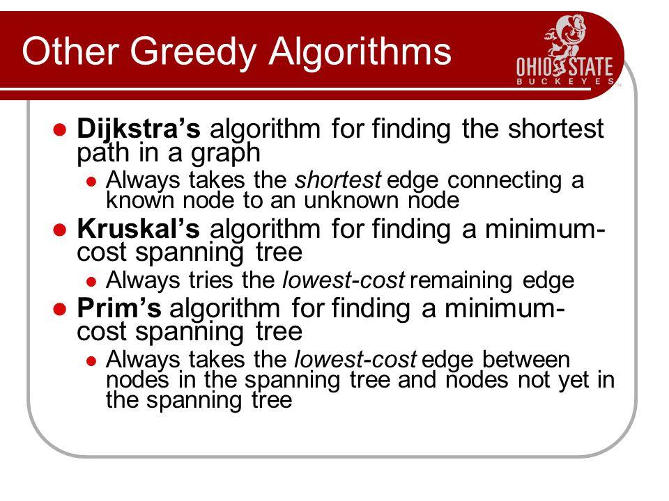 Other Greedy Algorithms Dijkstra's algorithm for finding the shortest path in a graph Always takes the shortest edge connecting a known node to an unknown node Kruskal's algorithm for finding a minimum- cost spanning tree Always tries the lowest-cost remaining edge Prim's algorithm for finding a minimum- cost spanning tree Always takes the lowest-cost edge between nodes in the spanning tree and nodes not yet in the spanning tree