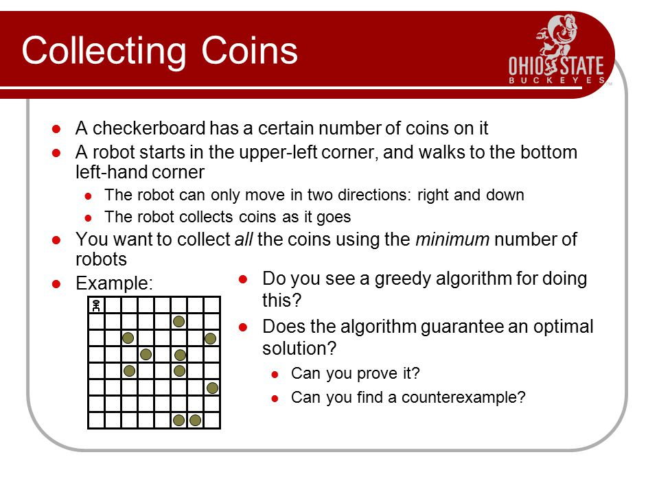 Collecting Coins A checkerboard has a certain number of coins on it A robot starts in the upper-left corner, and walks to the bottom left-hand corner The robot can only move in two directions: right and down The robot collects coins as it goes You want to collect all the coins using the minimum number of robots Example: Do you see a greedy algorithm for doing this.