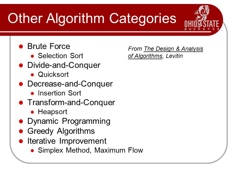 Other Algorithm Categories Brute Force Selection Sort Divide-and-Conquer Quicksort Decrease-and-Conquer Insertion Sort Transform-and-Conquer Heapsort Dynamic Programming Greedy Algorithms Iterative Improvement Simplex Method, Maximum Flow From The Design & Analysis of Algorithms, Levitin