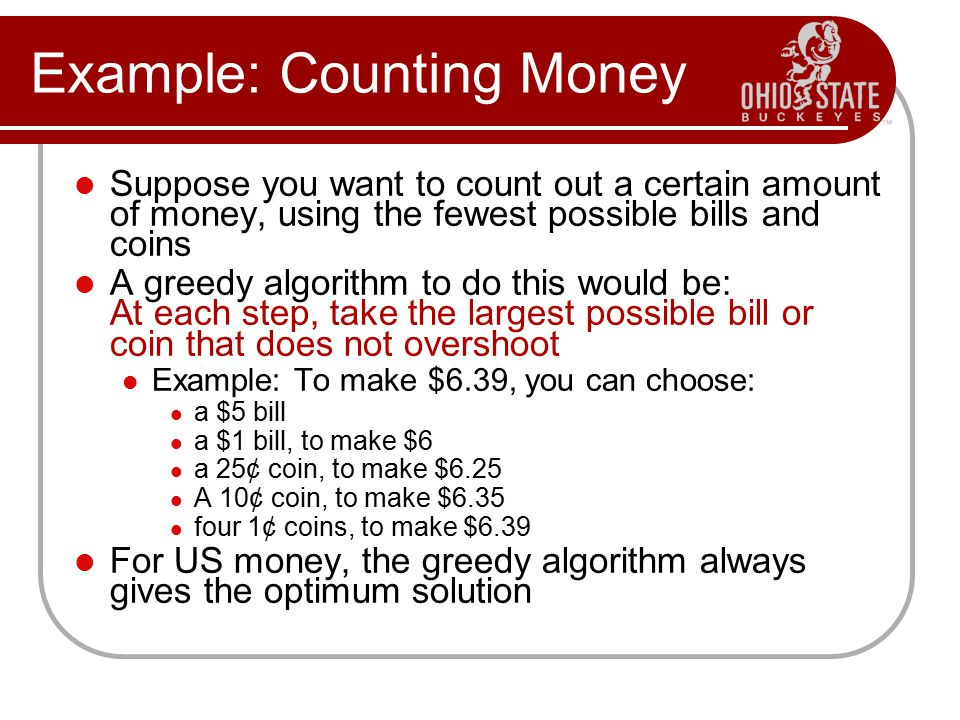 Example: Counting Money Suppose you want to count out a certain amount of money, using the fewest possible bills and coins A greedy algorithm to do th