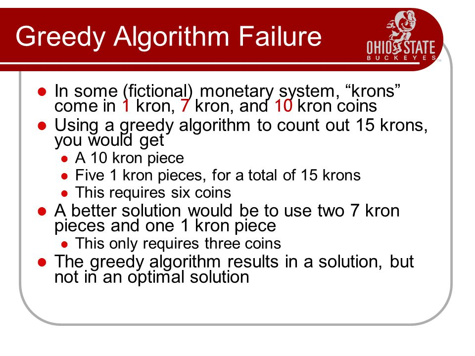 Greedy Algorithm Failure In some (fictional) monetary system, krons come in 1 kron, 7 kron, and 10 kron coins Using a greedy algorithm to count out 15 krons, you would get A 10 kron piece Five 1 kron pieces, for a total of 15 krons This requires six coins A better solution would be to use two 7 kron pieces and one 1 kron piece This only requires three coins The greedy algorithm results in a solution, but not in an optimal solution