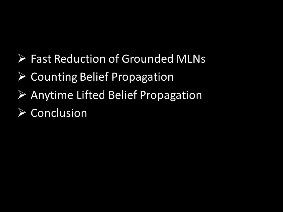  Fast Reduction of Grounded MLNs  Counting Belief Propagation  Anytime Lifted Belief Propagation  Conclusion