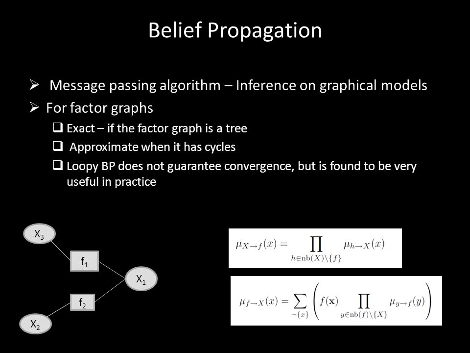 Belief Propagation  Message passing algorithm – Inference on graphical models  For factor graphs  Exact – if the factor graph is a tree  Approxima