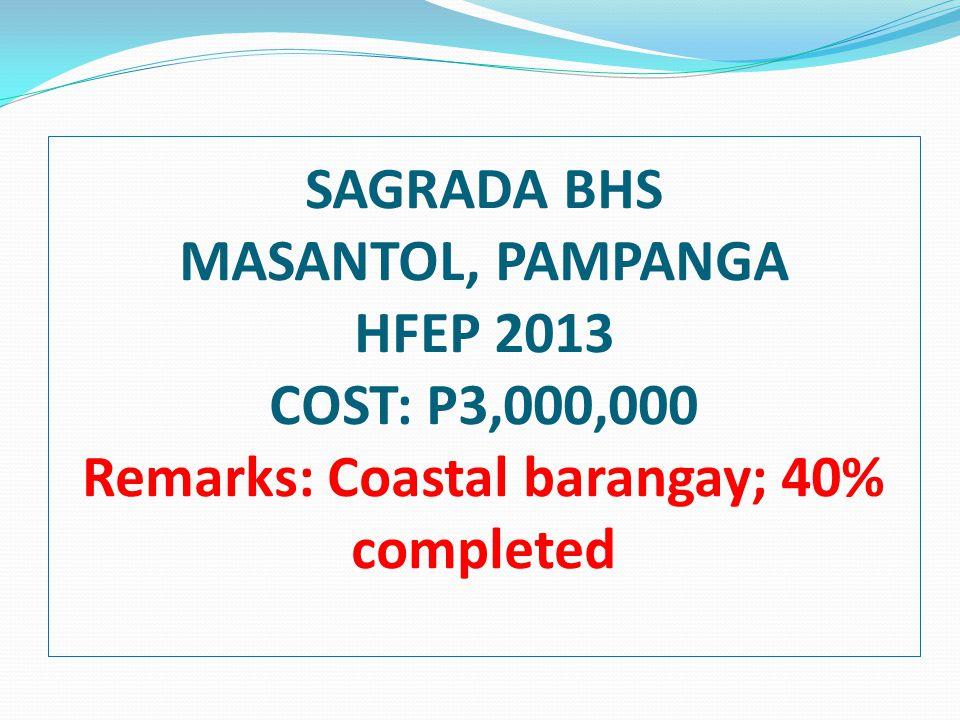 SAGRADA BHS MASANTOL, PAMPANGA HFEP 2013 COST: P3,000,000 Remarks: Coastal barangay; 40% completed
