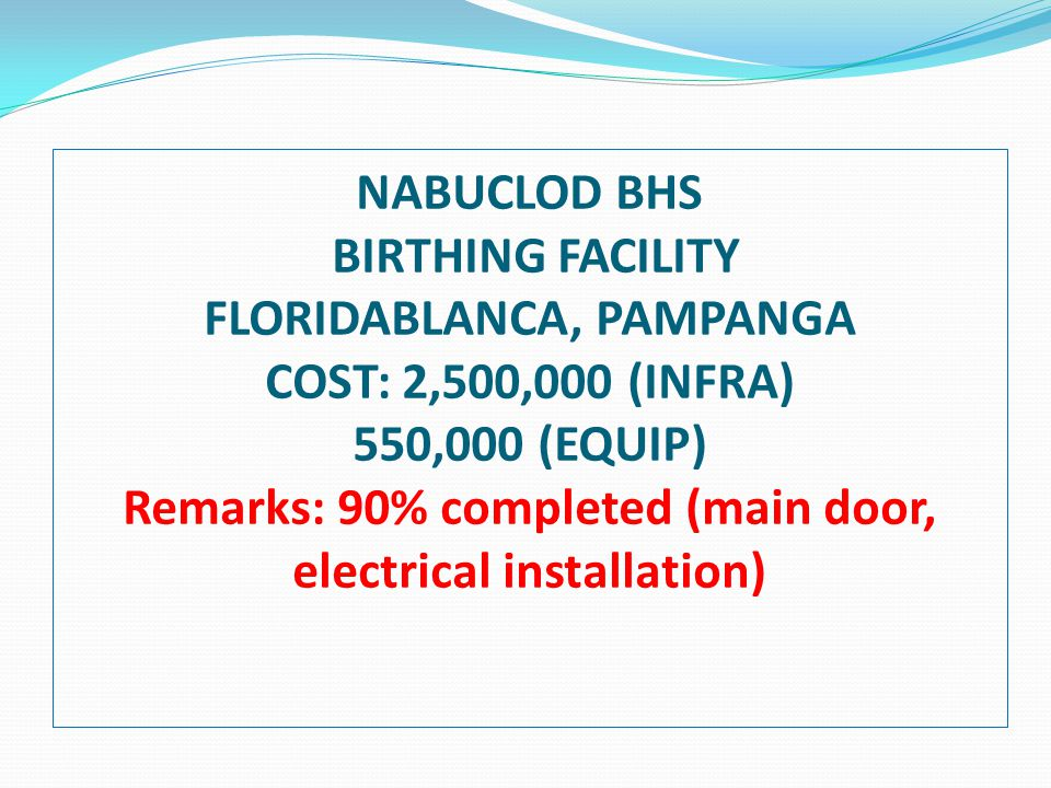 NABUCLOD BHS BIRTHING FACILITY FLORIDABLANCA, PAMPANGA COST: 2,500,000 (INFRA) 550,000 (EQUIP) Remarks: 90% completed (main door, electrical installation)