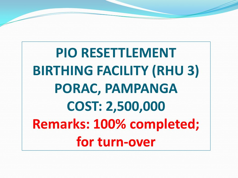 PIO RESETTLEMENT BIRTHING FACILITY (RHU 3) PORAC, PAMPANGA COST: 2,500,000 Remarks: 100% completed; for turn-over