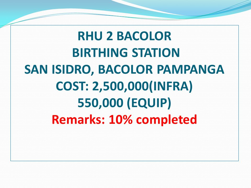 RHU 2 BACOLOR BIRTHING STATION SAN ISIDRO, BACOLOR PAMPANGA COST: 2,500,000(INFRA) 550,000 (EQUIP) Remarks: 10% completed