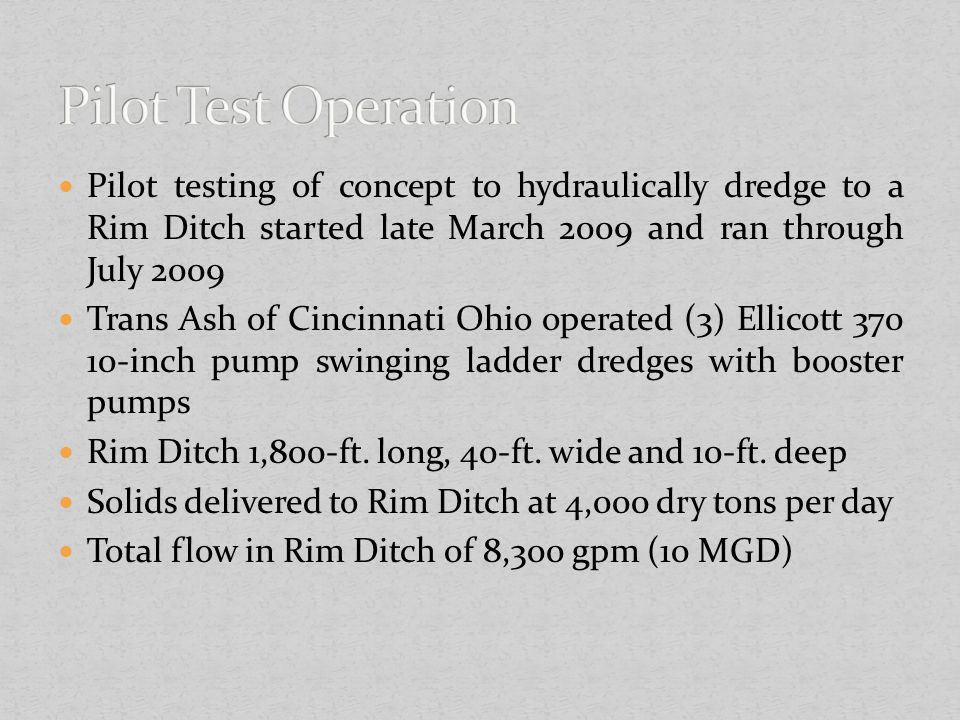 Pilot testing of concept to hydraulically dredge to a Rim Ditch started late March 2009 and ran through July 2009 Trans Ash of Cincinnati Ohio operate