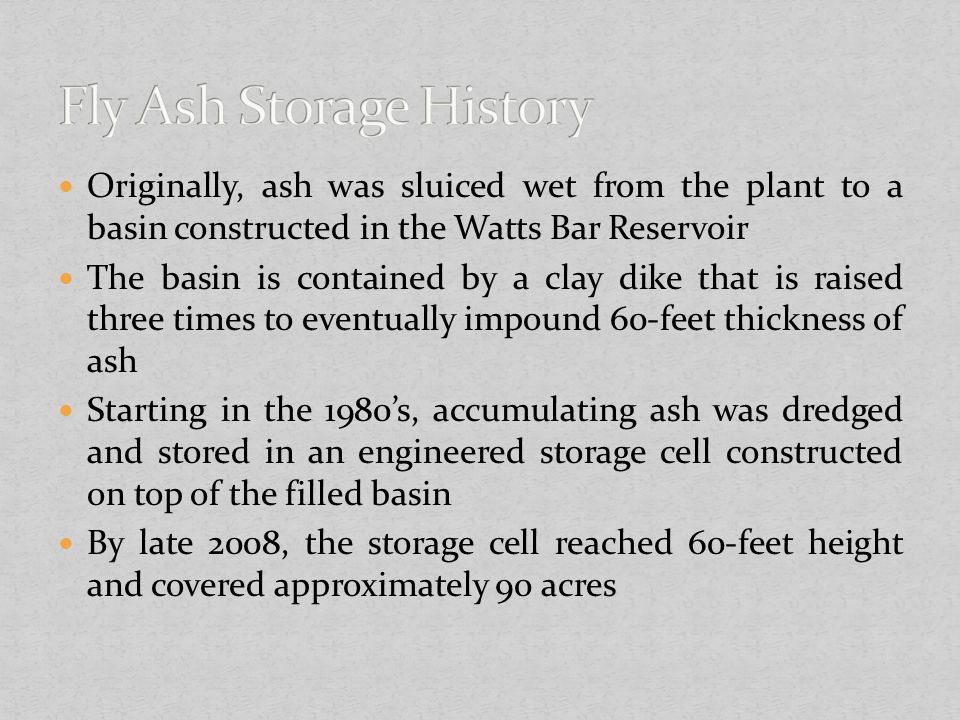 Originally, ash was sluiced wet from the plant to a basin constructed in the Watts Bar Reservoir The basin is contained by a clay dike that is raised