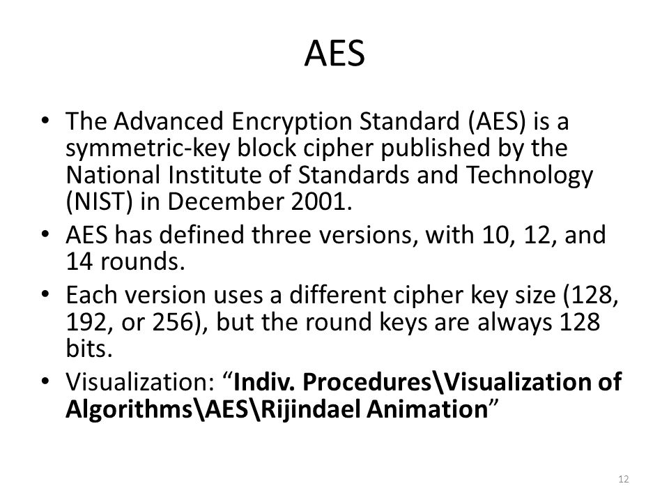 AES The Advanced Encryption Standard (AES) is a symmetric-key block cipher published by the National Institute of Standards and Technology (NIST) in December 2001.