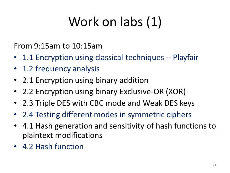 Work on labs (1) From 9:15am to 10:15am 1.1 Encryption using classical techniques -- Playfair 1.2 frequency analysis 2.1 Encryption using binary addition 2.2 Encryption using binary Exclusive-OR (XOR) 2.3 Triple DES with CBC mode and Weak DES keys 2.4 Testing different modes in symmetric ciphers 4.1 Hash generation and sensitivity of hash functions to plaintext modifications 4.2 Hash function 21