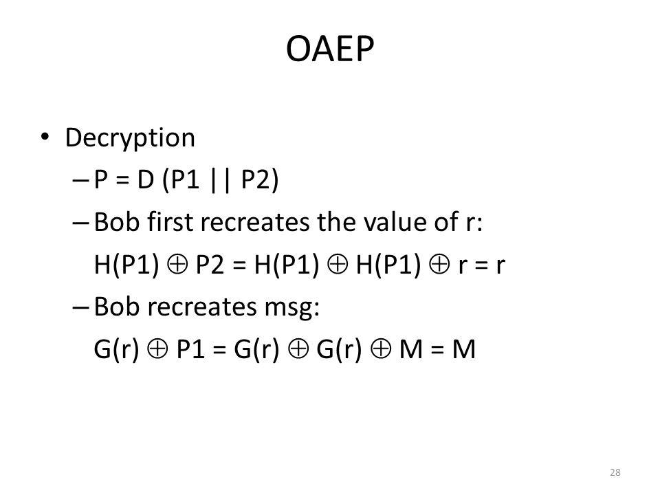 28 OAEP Decryption – P = D (P1 || P2) – Bob first recreates the value of r: H(P1)  P2 = H(P1)  H(P1)  r = r – Bob recreates msg: G(r)  P1 = G(r)  G(r)  M = M