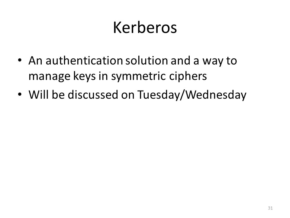 Kerberos An authentication solution and a way to manage keys in symmetric ciphers Will be discussed on Tuesday/Wednesday 31