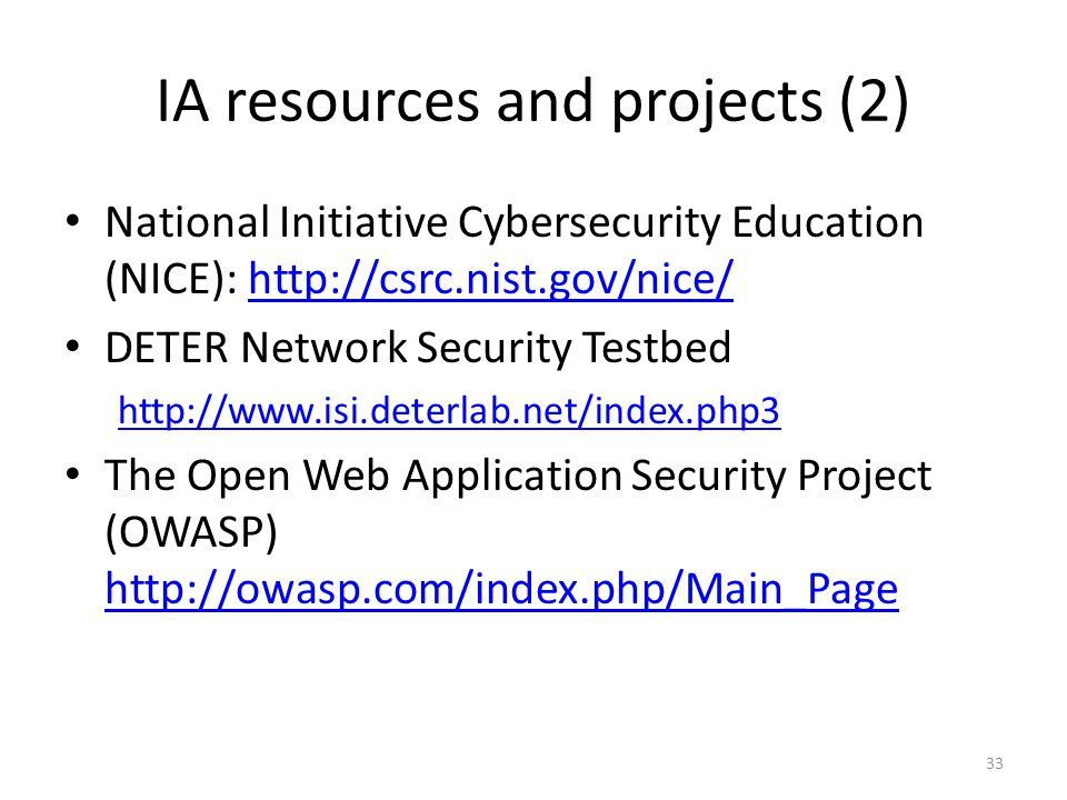 IA resources and projects (2) National Initiative Cybersecurity Education (NICE): http://csrc.nist.gov/nice/http://csrc.nist.gov/nice/ DETER Network Security Testbed http://www.isi.deterlab.net/index.php3 The Open Web Application Security Project (OWASP) http://owasp.com/index.php/Main_Page http://owasp.com/index.php/Main_Page 33