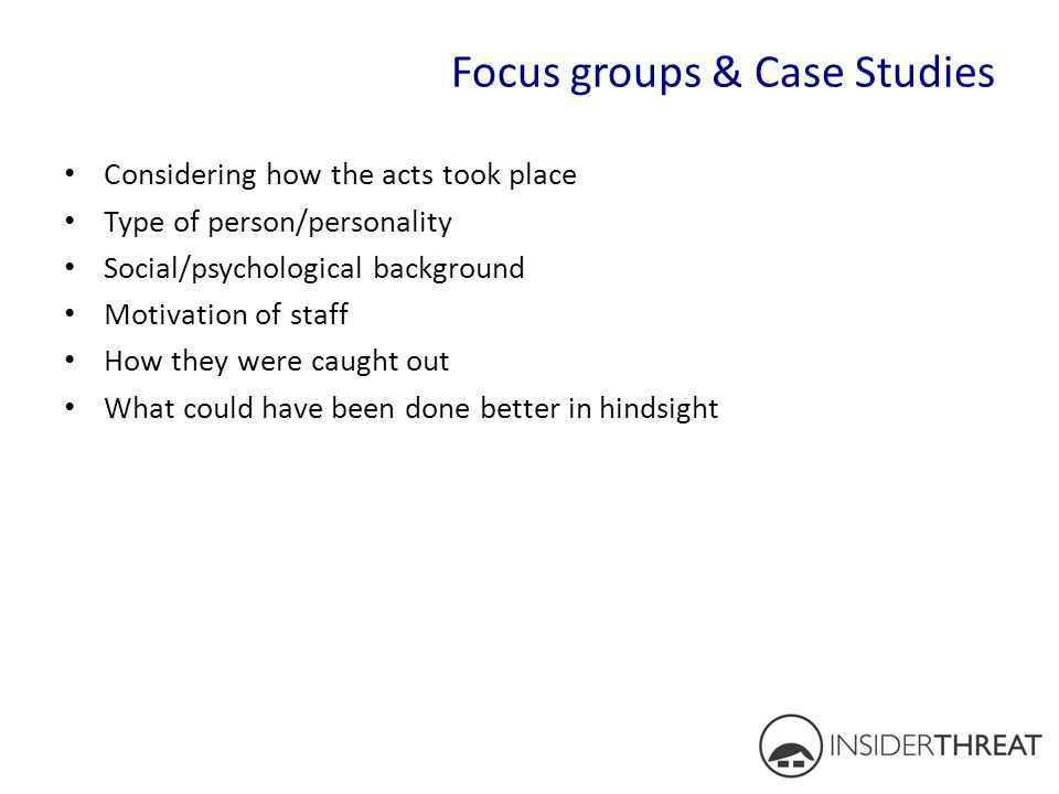 Focus groups & Case Studies Considering how the acts took place Type of person/personality Social/psychological background Motivation of staff How the