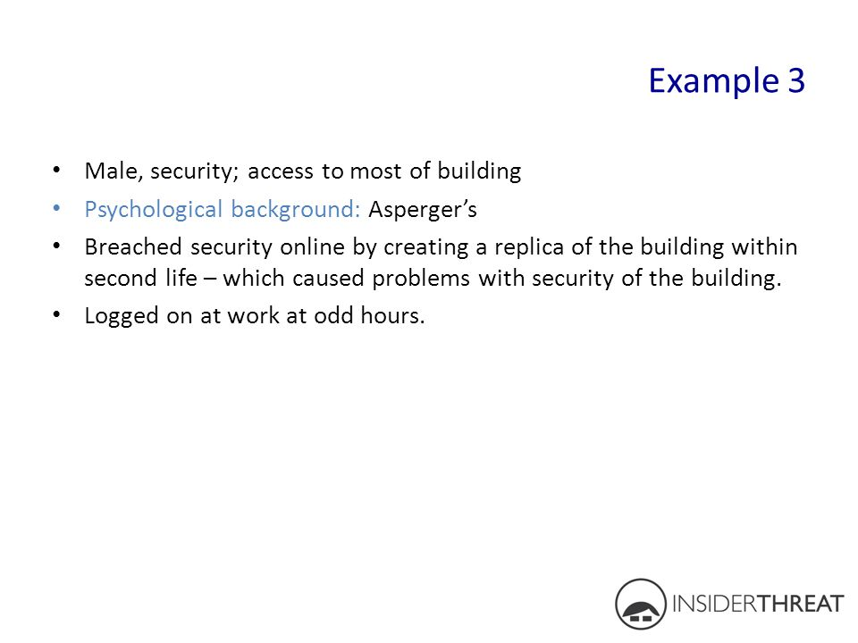 Example 3 Male, security; access to most of building Psychological background: Asperger's Breached security online by creating a replica of the buildi