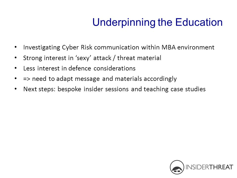 Underpinning the Education Investigating Cyber Risk communication within MBA environment Strong interest in 'sexy' attack / threat material Less inter