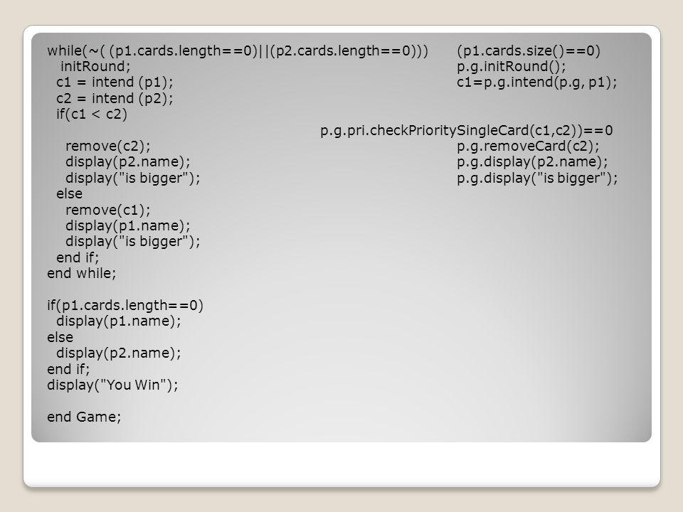 while(~( (p1.cards.length==0)||(p2.cards.length==0)))(p1.cards.size()==0) initRound;p.g.initRound(); c1 = intend (p1);c1=p.g.intend(p.g, p1); c2 = intend (p2); if(c1 < c2) p.g.pri.checkPrioritySingleCard(c1,c2))==0 remove(c2);p.g.removeCard(c2); display(p2.name);p.g.display(p2.name); display( is bigger );p.g.display( is bigger ); else remove(c1); display(p1.name); display( is bigger ); end if; end while; if(p1.cards.length==0) display(p1.name); else display(p2.name); end if; display( You Win ); end Game;