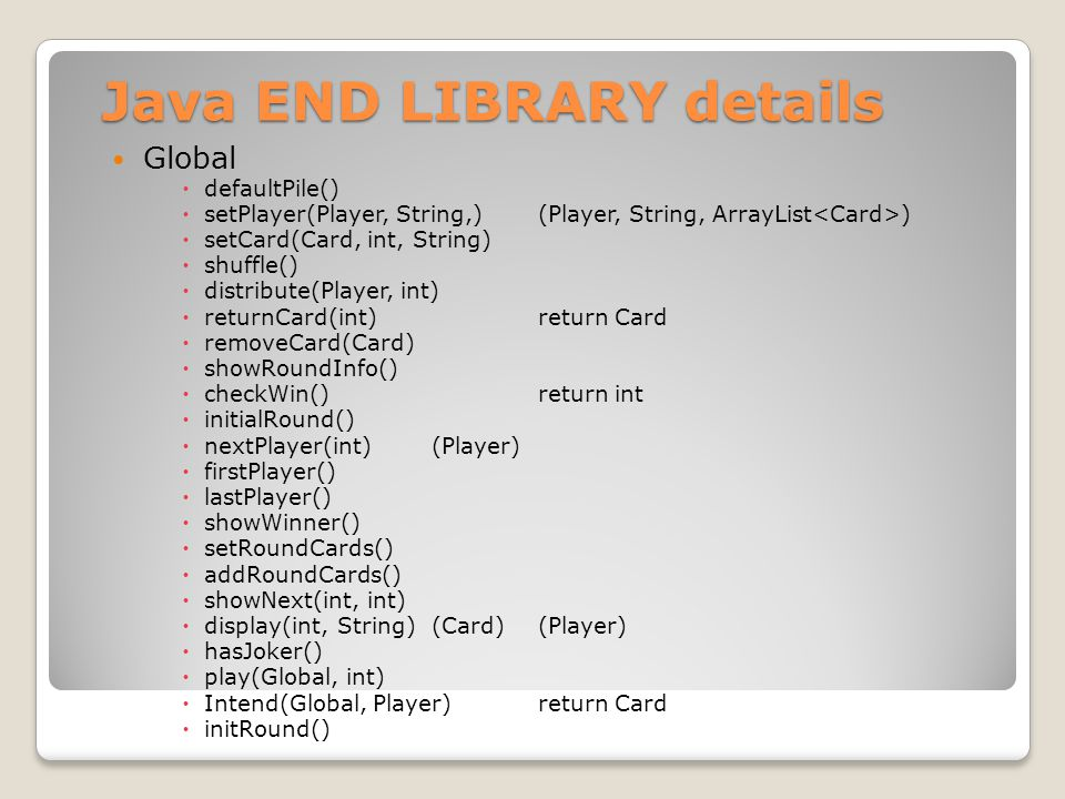 Java END LIBRARY details Global  defaultPile()  setPlayer(Player, String,)(Player, String, ArrayList )  setCard(Card, int, String)  shuffle()  distribute(Player, int)  returnCard(int)return Card  removeCard(Card)  showRoundInfo()  checkWin()return int  initialRound()  nextPlayer(int)(Player)  firstPlayer()  lastPlayer()  showWinner()  setRoundCards()  addRoundCards()  showNext(int, int)  display(int, String)(Card)(Player)  hasJoker()  play(Global, int)  Intend(Global, Player)return Card  initRound()