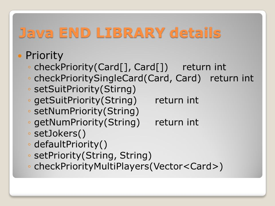 Java END LIBRARY details Priority ◦checkPriority(Card[], Card[])return int ◦checkPrioritySingleCard(Card, Card)return int ◦setSuitPriority(Stirng) ◦getSuitPriority(String)return int ◦setNumPriority(String) ◦getNumPriority(String)return int ◦setJokers() ◦defaultPriority() ◦setPriority(String, String) ◦checkPriorityMultiPlayers(Vector )