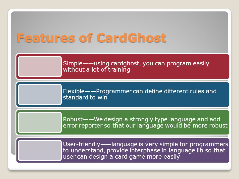 Features of CardGhost Simple——using cardghost, you can program easily without a lot of training Flexible——Programmer can define different rules and standard to win Robust——We design a strongly type language and add error reporter so that our language would be more robust User-friendly——language is very simple for programmers to understand, provide interphase in language lib so that user can design a card game more easily