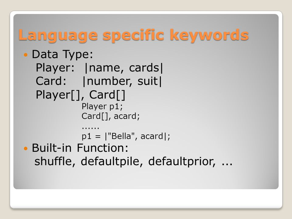 Language specific keywords Data Type: Player: |name, cards| Card:|number, suit| Player[], Card[] Player p1; Card[], acard;......