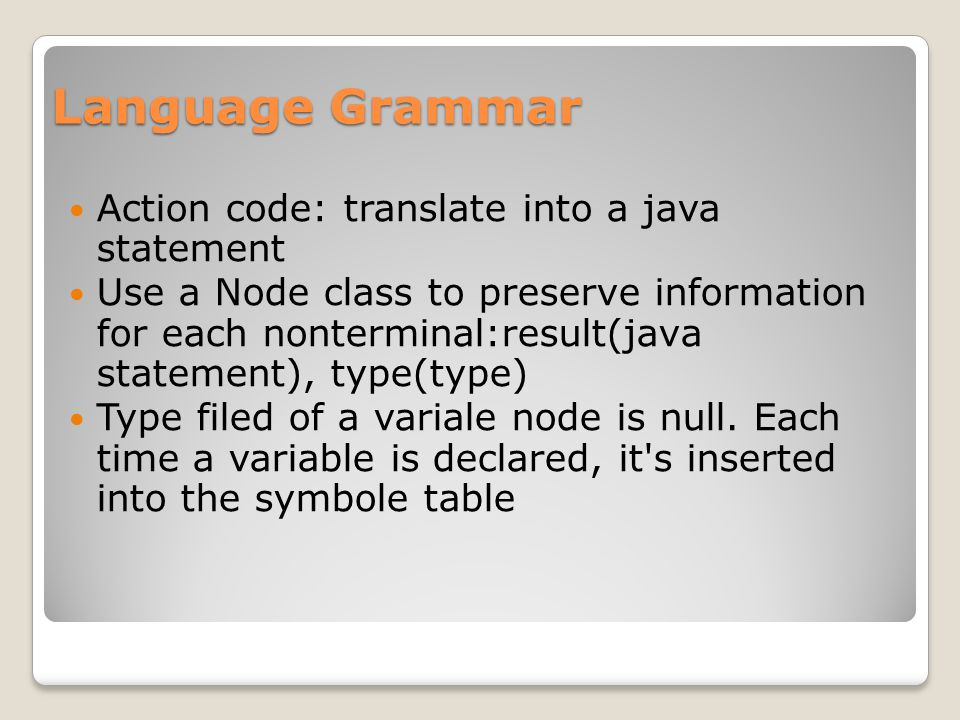 Language Grammar Action code: translate into a java statement Use a Node class to preserve information for each nonterminal:result(java statement), type(type) Type filed of a variale node is null.