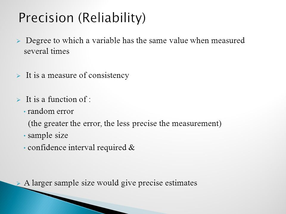  Degree to which a variable has the same value when measured several times  It is a measure of consistency  It is a function of : random error (the greater the error, the less precise the measurement) sample size confidence interval required &  A larger sample size would give precise estimates