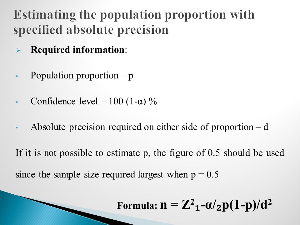  Required information: Population proportion – p Confidence level – 100 (1-α) % Absolute precision required on either side of proportion – d If it is not possible to estimate p, the figure of 0.5 should be used since the sample size required largest when p = 0.5 Formula: n = Z 2 ₁ -α/ ₂ p(1-p)/d 2