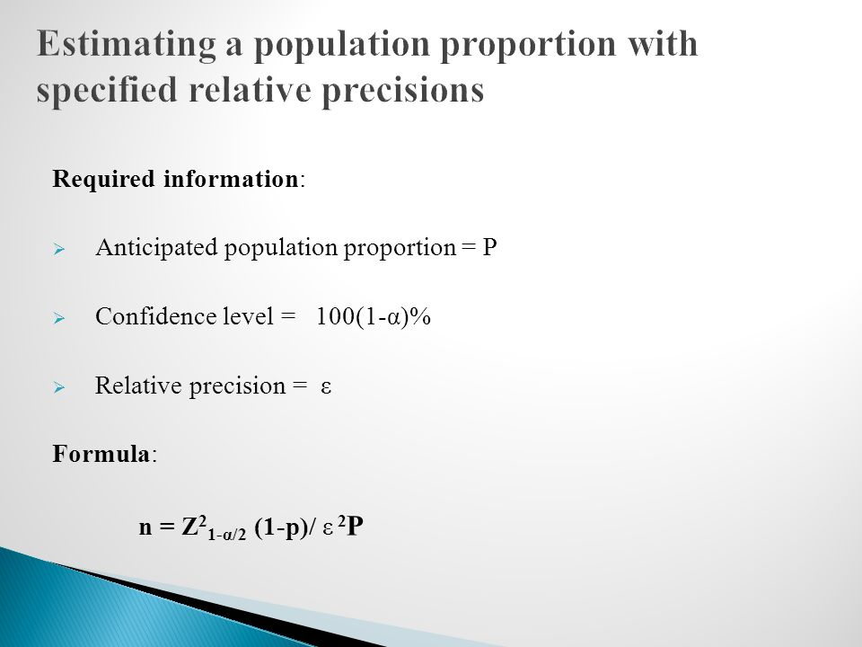 Required information:  Anticipated population proportion = P  Confidence level = 100(1-α)%  Relative precision = ε Formula: n = Z 2 1-α/2 (1-p)/ ε 2 P