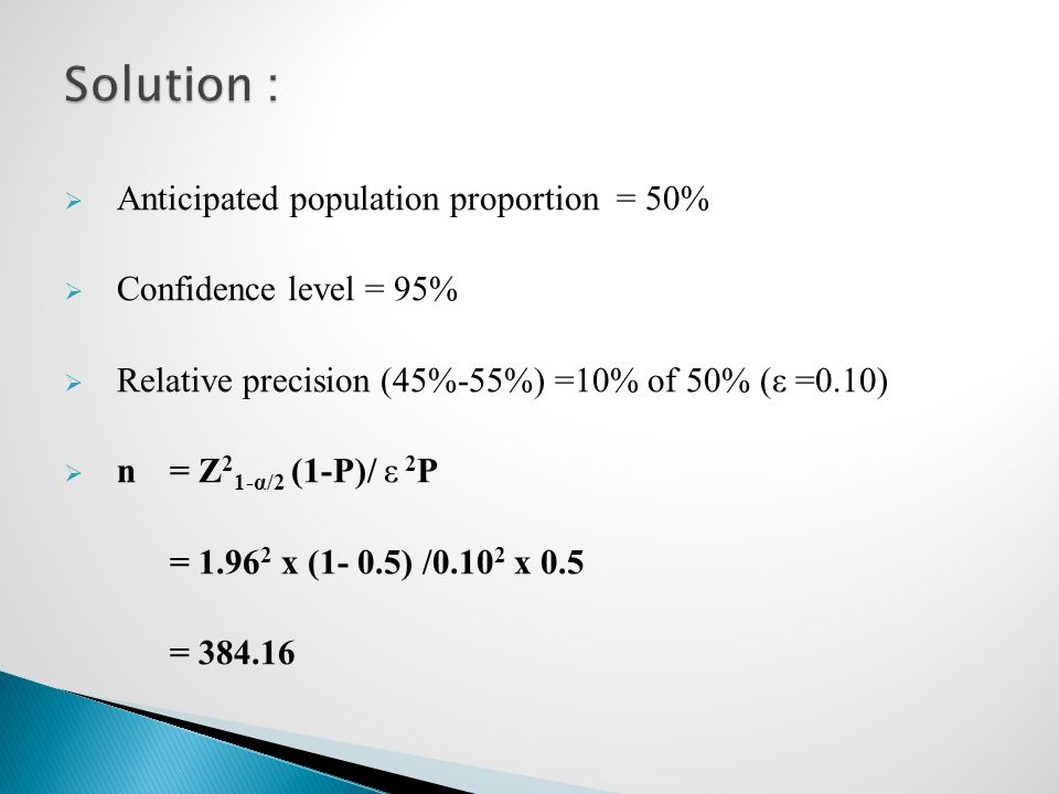  Anticipated population proportion = 50%  Confidence level = 95%  Relative precision (45%-55%) =10% of 50% (ε =0.10)  n= Z 2 1-α/2 (1-P)/ ε 2 P =