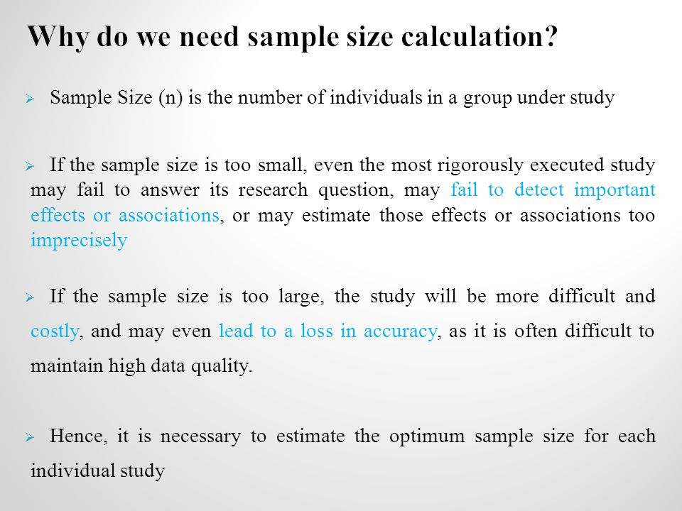  Sample Size (n) is the number of individuals in a group under study  If the sample size is too small, even the most rigorously executed study may f