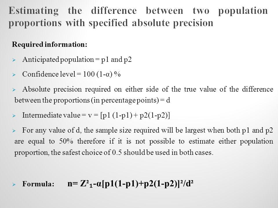 Required information:  Anticipated population = p1 and p2  Confidence level = 100 (1-α) %  Absolute precision required on either side of the true value of the difference between the proportions (in percentage points) = d  Intermediate value = v = [p1 (1-p1) + p2(1-p2)]  For any value of d, the sample size required will be largest when both p1 and p2 are equal to 50% therefore if it is not possible to estimate either population proportion, the safest choice of 0.5 should be used in both cases.