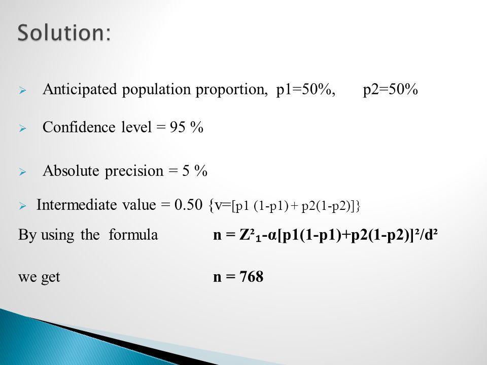  Anticipated population proportion, p1=50%, p2=50%  Confidence level = 95 %  Absolute precision = 5 %  Intermediate value = 0.50 {v= [p1 (1-p1) +