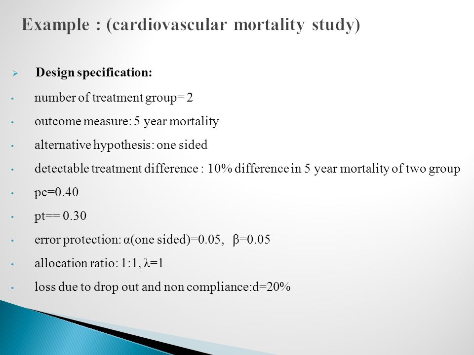  Design specification: number of treatment group= 2 outcome measure: 5 year mortality alternative hypothesis: one sided detectable treatment difference : 10% difference in 5 year mortality of two group pc=0.40 pt== 0.30 error protection: α(one sided)=0.05, β=0.05 allocation ratio: 1:1, λ=1 loss due to drop out and non compliance:d=20%
