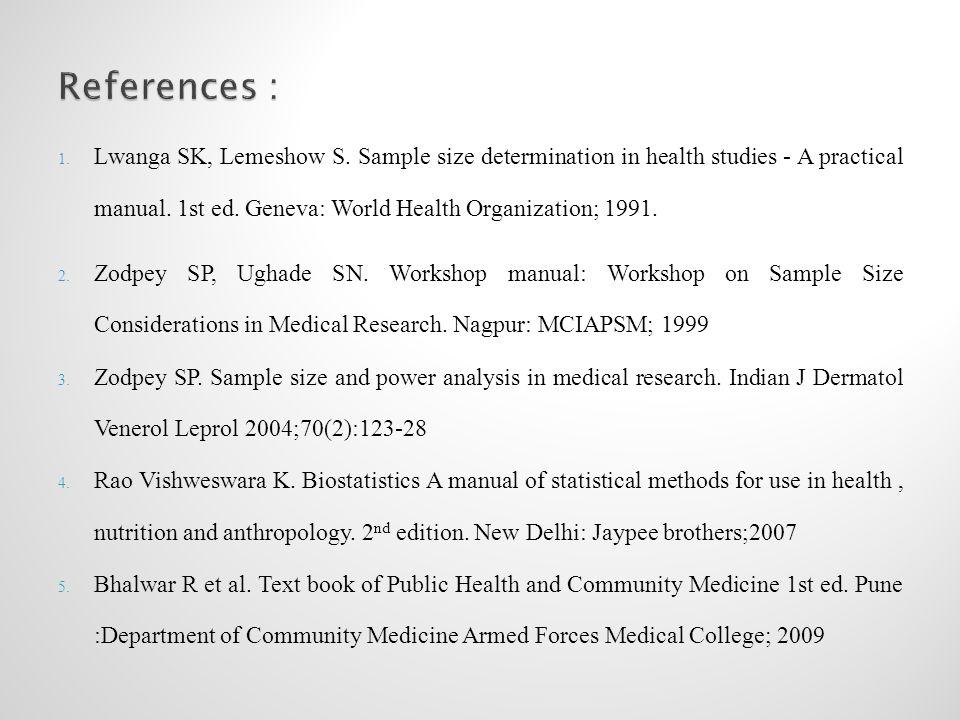1. Lwanga SK, Lemeshow S. Sample size determination in health studies - A practical manual. 1st ed. Geneva: World Health Organization; 1991. 2. Zodpey