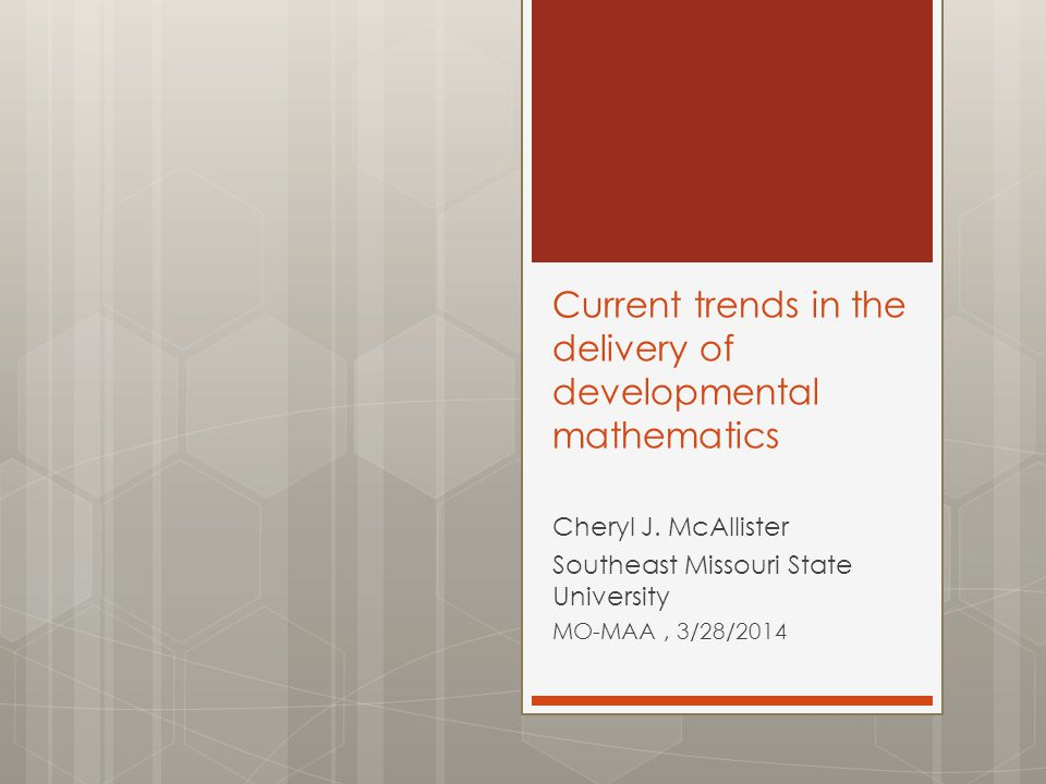 Current trends in the delivery of developmental mathematics Cheryl J. McAllister Southeast Missouri State University MO-MAA, 3/28/2014