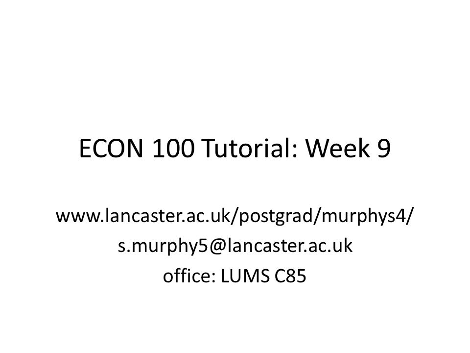 ECON 100 Tutorial: Week 9   office: LUMS C85