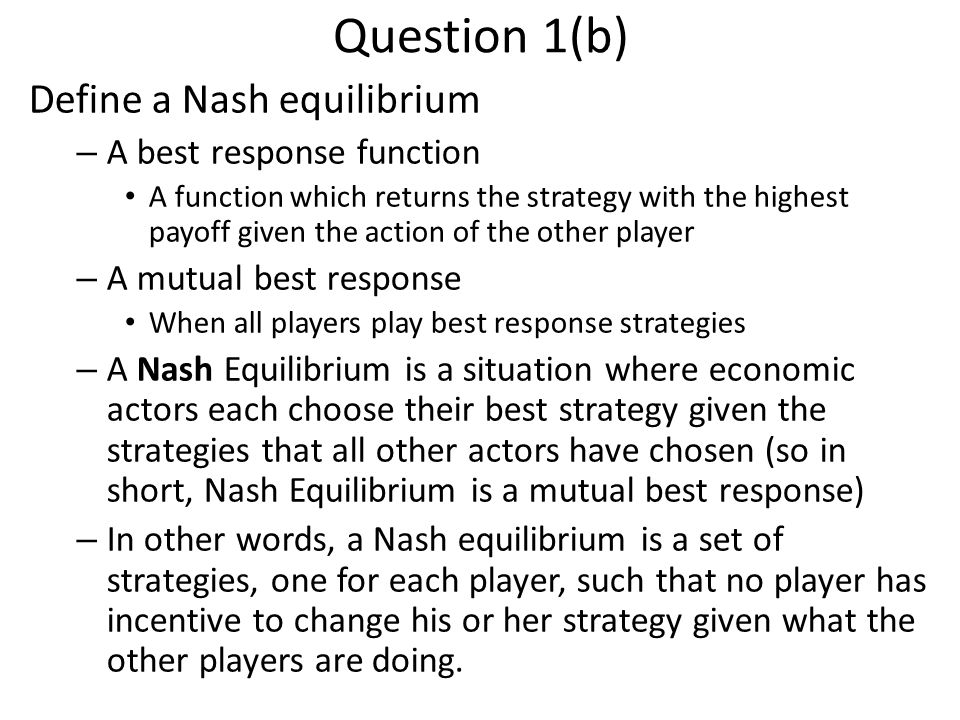 Question 1(b) Define a Nash equilibrium – A best response function A function which returns the strategy with the highest payoff given the action of the other player – A mutual best response When all players play best response strategies – A Nash Equilibrium is a situation where economic actors each choose their best strategy given the strategies that all other actors have chosen (so in short, Nash Equilibrium is a mutual best response) – In other words, a Nash equilibrium is a set of strategies, one for each player, such that no player has incentive to change his or her strategy given what the other players are doing.