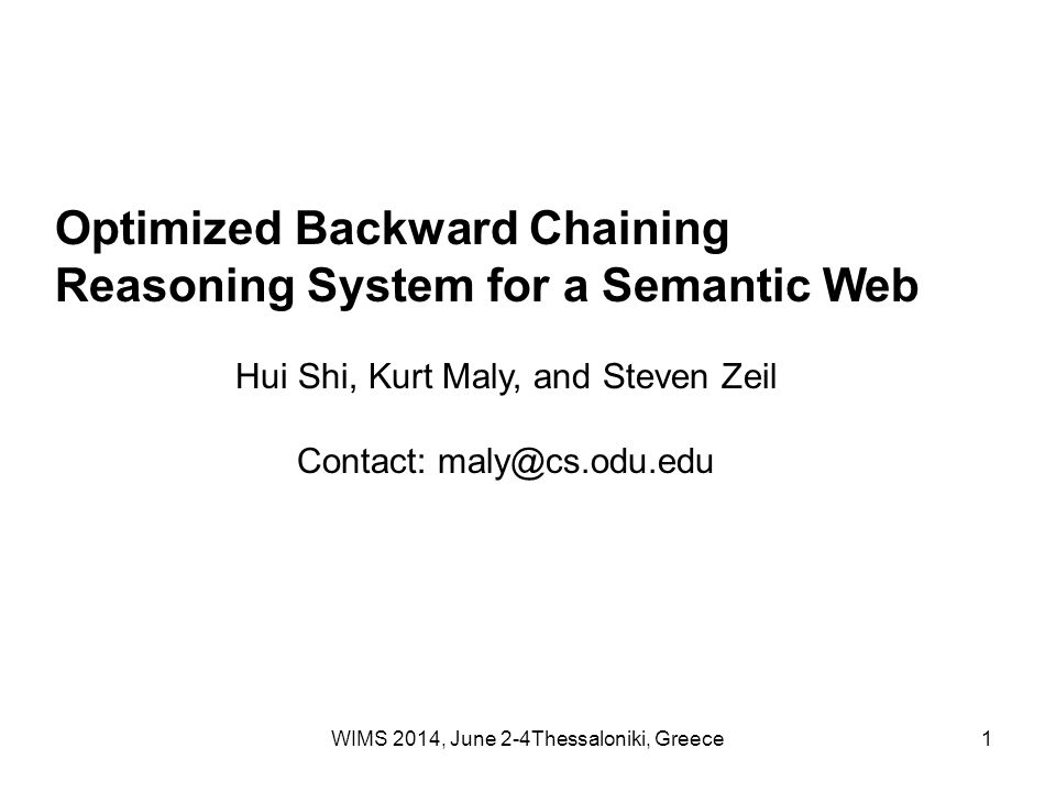 WIMS 2014, June 2-4Thessaloniki, Greece1 Optimized Backward Chaining Reasoning System for a Semantic Web Hui Shi, Kurt Maly, and Steven Zeil Contact: maly@cs.odu.edu