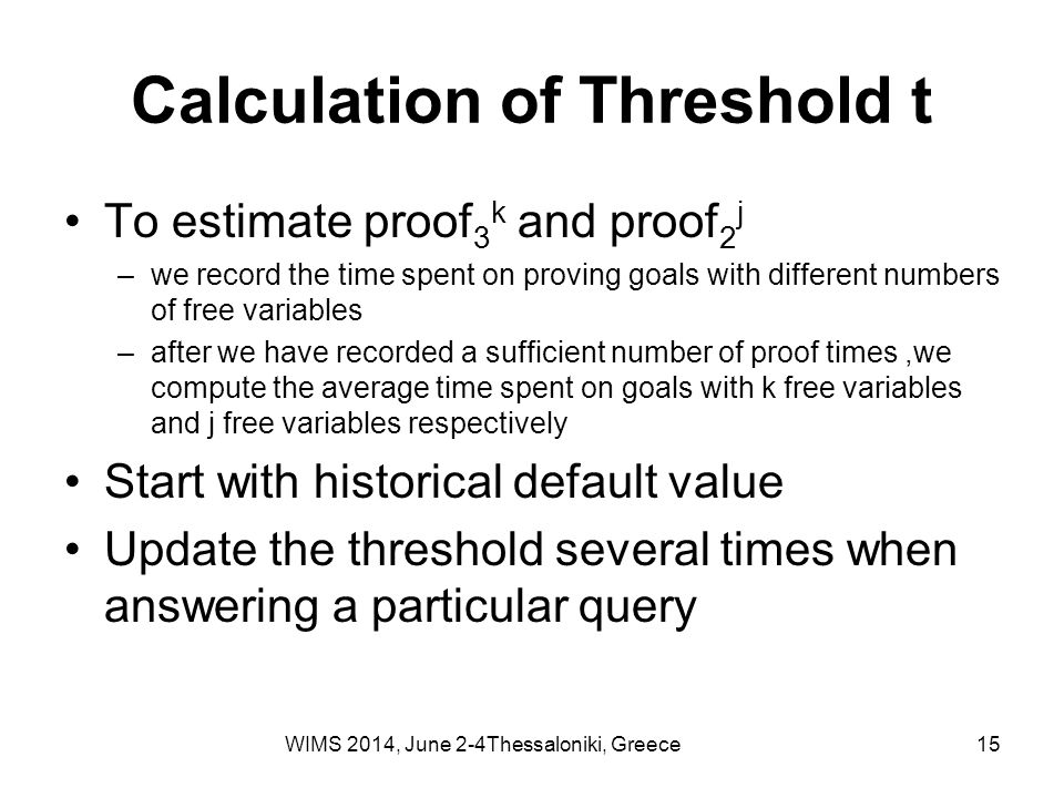 Calculation of Threshold t To estimate proof 3 k and proof 2 j –we record the time spent on proving goals with different numbers of free variables –after we have recorded a sufficient number of proof times,we compute the average time spent on goals with k free variables and j free variables respectively Start with historical default value Update the threshold several times when answering a particular query WIMS 2014, June 2-4Thessaloniki, Greece15