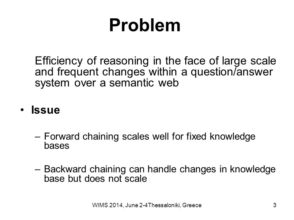 3 Problem Efficiency of reasoning in the face of large scale and frequent changes within a question/answer system over a semantic web Issue –Forward chaining scales well for fixed knowledge bases –Backward chaining can handle changes in knowledge base but does not scale WIMS 2014, June 2-4Thessaloniki, Greece