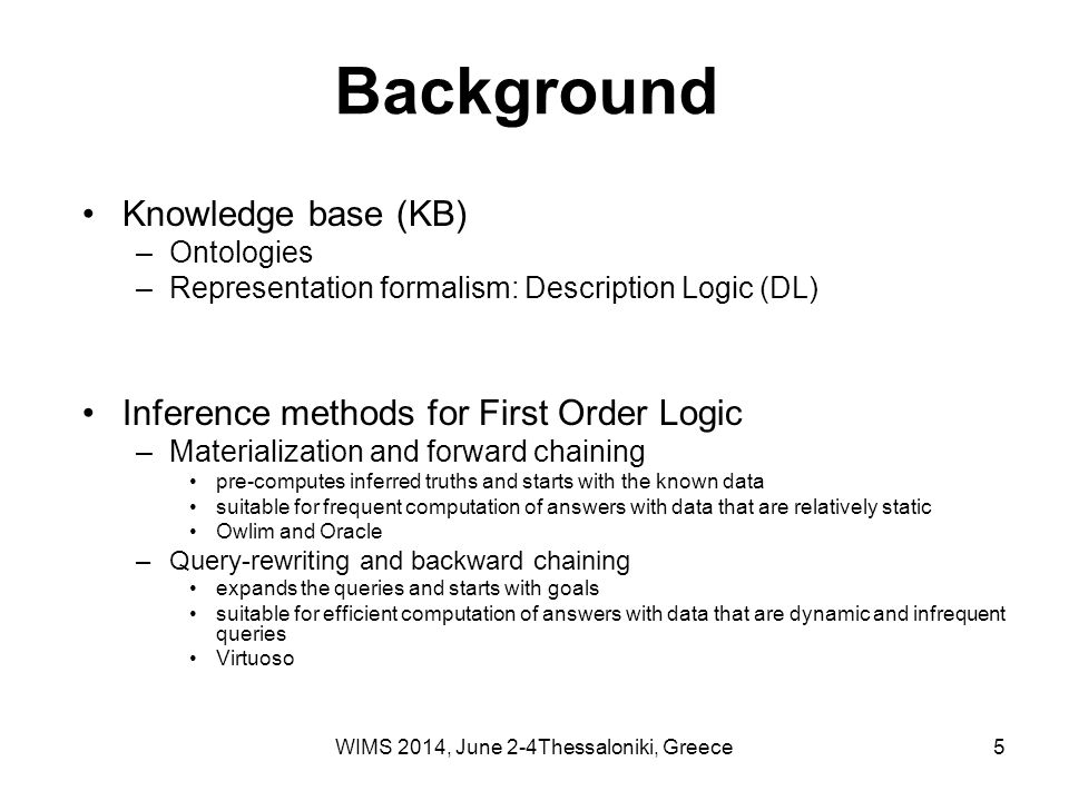 5 Background Knowledge base (KB) –Ontologies –Representation formalism: Description Logic (DL) Inference methods for First Order Logic –Materialization and forward chaining pre-computes inferred truths and starts with the known data suitable for frequent computation of answers with data that are relatively static Owlim and Oracle –Query-rewriting and backward chaining expands the queries and starts with goals suitable for efficient computation of answers with data that are dynamic and infrequent queries Virtuoso WIMS 2014, June 2-4Thessaloniki, Greece