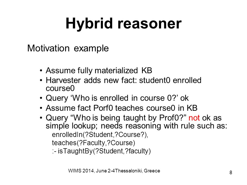 Hybrid reasoner Motivation example Assume fully materialized KB Harvester adds new fact: student0 enrolled course0 Query 'Who is enrolled in course 0?' ok Assume fact Porf0 teaches course0 in KB Query Who is being taught by Prof0? not ok as simple lookup; needs reasoning with rule such as: enrolledIn(?Student,?Course?), teaches(?Faculty,?Course) :- isTaughtBy(?Student,?faculty) WIMS 2014, June 2-4Thessaloniki, Greece 8