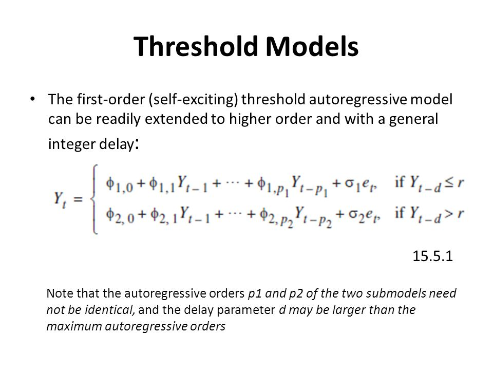Threshold Models The first-order (self-exciting) threshold autoregressive model can be readily extended to higher order and with a general integer delay : 15.5.1 Note that the autoregressive orders p1 and p2 of the two submodels need not be identical, and the delay parameter d may be larger than the maximum autoregressive orders