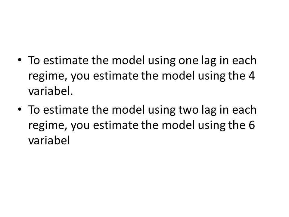 To estimate the model using one lag in each regime, you estimate the model using the 4 variabel.