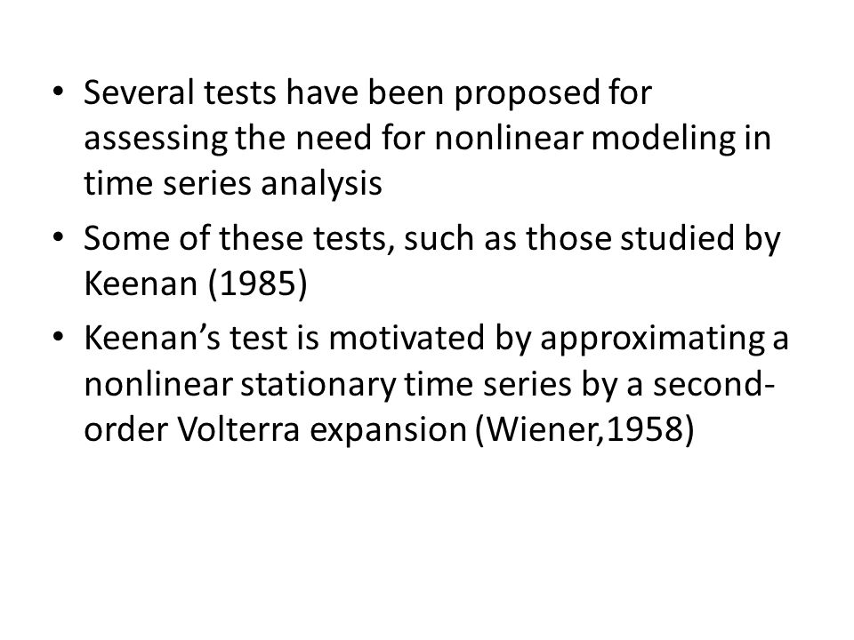Several tests have been proposed for assessing the need for nonlinear modeling in time series analysis Some of these tests, such as those studied by Keenan (1985) Keenan's test is motivated by approximating a nonlinear stationary time series by a second- order Volterra expansion (Wiener,1958)