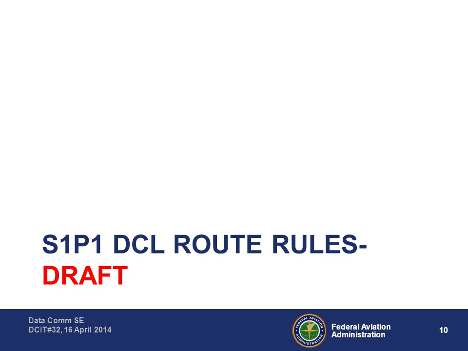 10 Federal Aviation Administration Data Comm SE DCIT#32, 16 April 2014 S1P1 DCL ROUTE RULES- DRAFT